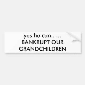 yes he can......BANKRUPT OUR GRANDCHILDREN Bumper Sticker