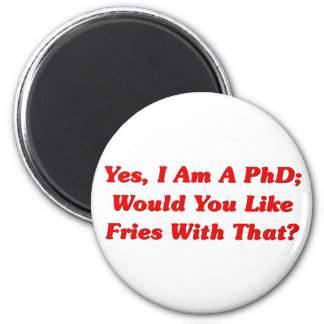 Yes, I Am A PhD Would You Like Fries With That? 2 Inch Round Magnet