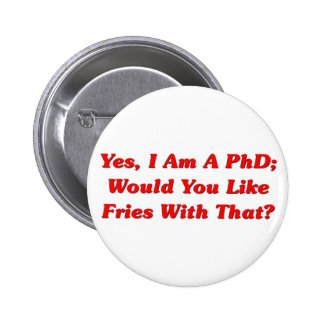 Yes, I Am A PhD Would You Like Fries With That? 2 Inch Round Button