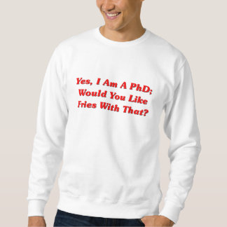 Yes, I Am A PhD Would You Like Fries With That? Sweatshirt