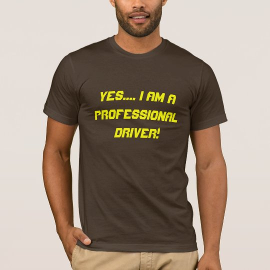 Yes.... I am a professional driver! T-Shirt