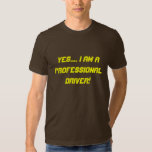 Yes.... I am a professional driver! Tee Shirts