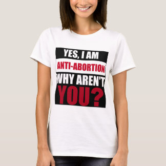 Yes I Am Anti Abortion Why Aren't You? T-Shirt