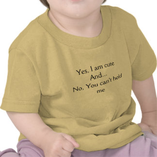 Yes, I am cuteAnd...No, You can't hold me Tshirts