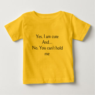 Yes, I am cuteAnd...No, You can't hold me Infant T-shirt