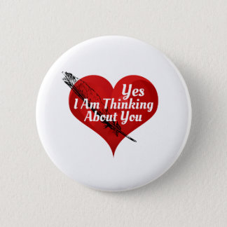 Yes-I Am Thinking About You-Valentines or Any Day Button