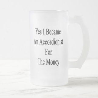 Yes I Became An Accordionist For The Money Mugs