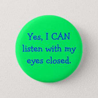 Yes, I CAN listen with my eyes closed. Pinback Button