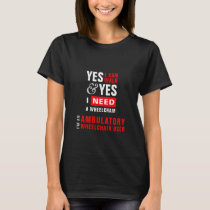 Yes I Can Walk & I Need A Wheelchair Disability T-Shirt