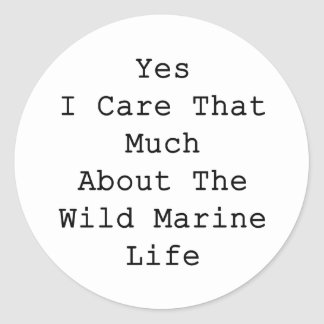 Yes I Care That Much About The Wild Marine Life Round Sticker