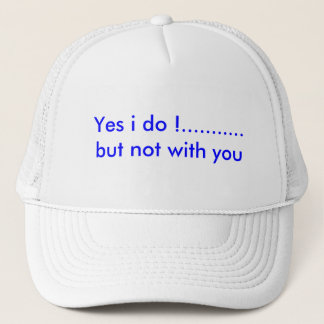 Yes i do !...........but not with you trucker hat