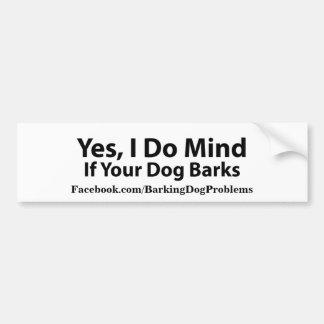Yes, I do mind if your dog barks. Bumper Sticker