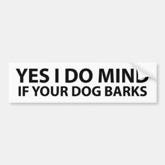 Yes I do mind if your dog barks Bumper Sticker