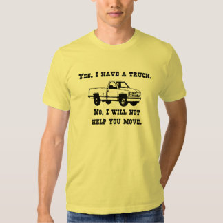 Yes, I have a truck. No, I will not help you move. T Shirt