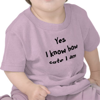 Yes I know how cute I am Tee Shirts