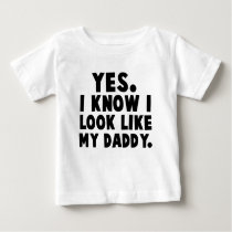 Yes, I Know I Look Like My Daddy Baby T-Shirt