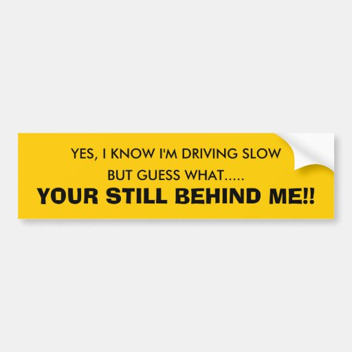 YES, I KNOW I'M DRIVING SLOW, BUT GUESS WHAT...... CAR BUMPER STICKER