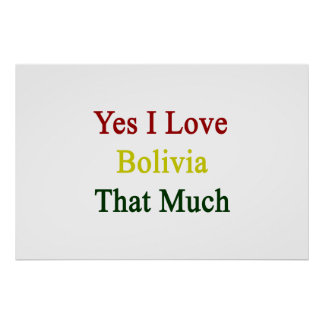 Yes I Love Bolivia That Much Print