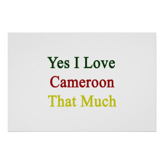 Yes I Love Cameroon That Much Print