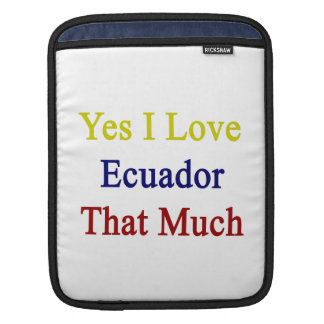 Yes I Love Ecuador That Much Sleeve For iPads