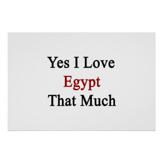 Yes I Love Egypt That Much Print
