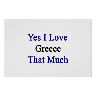 Yes I Love Greece That Much Posters