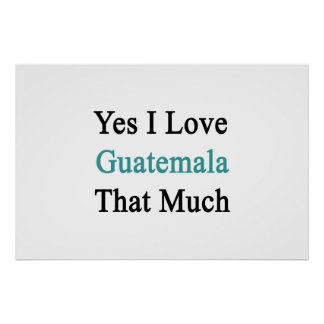 Yes I Love Guatemala That Much Print