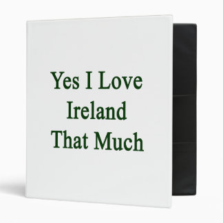 Yes I Love Ireland That Much 3 Ring Binder