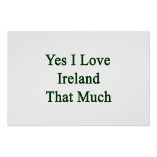 Yes I Love Ireland That Much Posters
