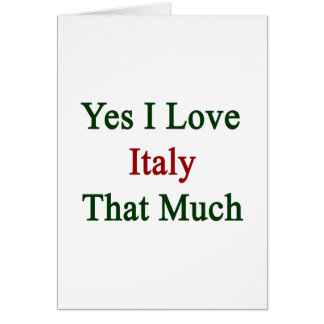 Yes I Love Italy That Much Card