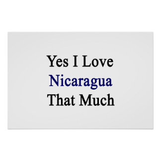 Yes I Love Nicaragua That Much Print