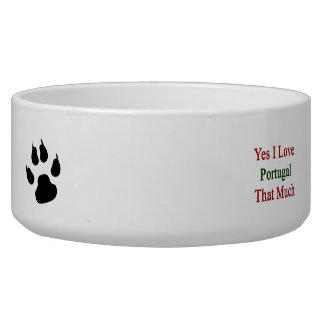Yes I Love Portugal That Much Dog Bowl