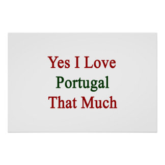Yes I Love Portugal That Much Print