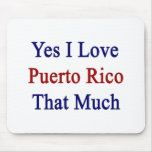 Yes I Love Puerto Rico That Much Mouse Pad