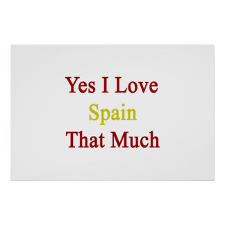 Yes I Love Spain That Much Print