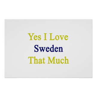 Yes I Love Sweden That Much Print