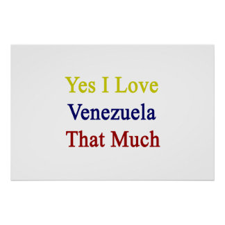 Yes I Love Venezuela That Much Posters
