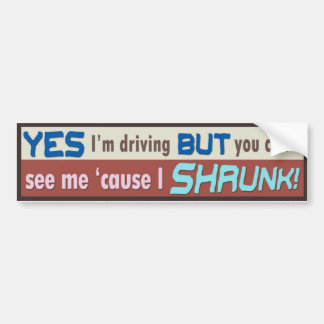 YES I'm driving but you can't see me 'cause SHRUNK Bumper Sticker