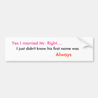 Yes I married Mr. Right...., I just didn't know... Bumper Sticker