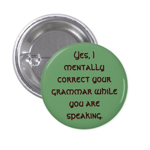 Yes, I mentally correct your grammar while you ... Button