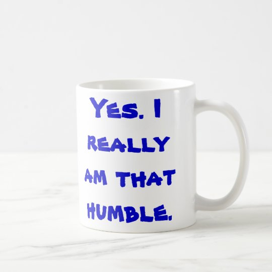 Yes. I really am that humble. Coffee Mug