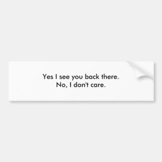 Yes I see you back there.No, I don't care. Car Bumper Sticker