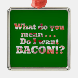 Yes, I Want Bacon! Metal Ornament