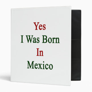 Yes I Was Born In Mexico 3 Ring Binders