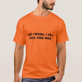 YES I WORK, I AM A FULL-TIME MOM T-Shirt