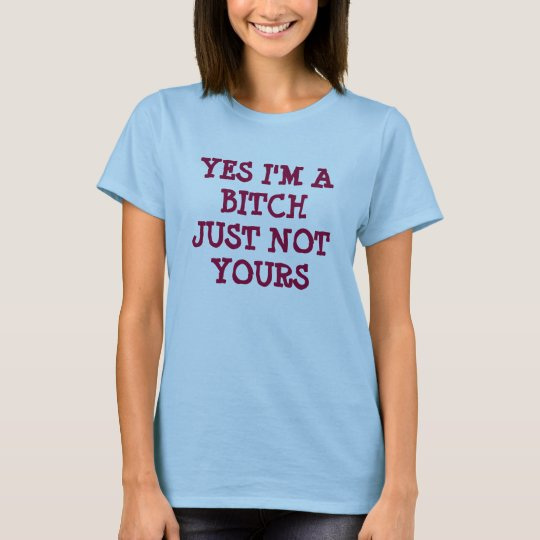 YES I'M A BITCHJUST NOT YOURS T-Shirt