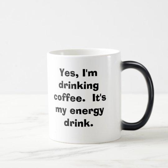 Yes, I'm drinking coffee.  It's my energy drink. Magic Mug