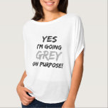 """Yes I&#39;m Going Grey On Purpose! T-Shirt<br><div class=""""desc"""">A fun shirt for those that are beginning to let their silver hair shine! Great for wearing while you&#39;re transitioning. Get a strange look from strangers? This will explain everything! Wear it to your hairdresser too! HA!! This one is designed to wear on white. We have another design with the...</div>"""