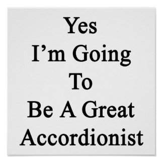 Yes I'm Going To Be A Great Accordionist Posters