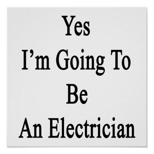 Yes I'm Going To Be An Electrician Poster